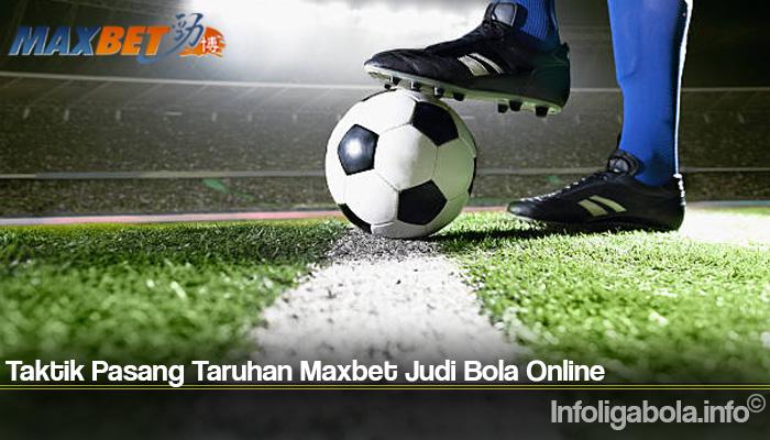 Taktik Pasang Taruhan Maxbet Judi Bola Online